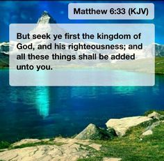Seek ye first the kingdom of God and his righteousness......