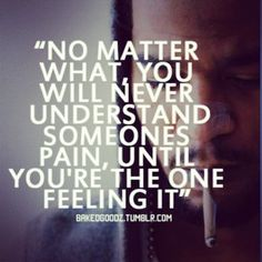 """""""No matter what, you will never understand someones pain, until you're the one feeling it"""""""