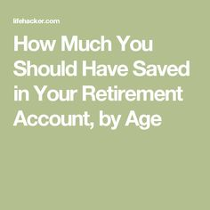 How Much You Should Have Saved in Your Retirement Account, by Age