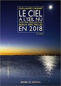 Amazon.fr - Le ciel à l'oeil nu en 2018 (16è édition): Mois par mois les plus beaux spectacles. Cette nouvelle edition remplace le 9782092788356 - Guillaume Cannat - Livres