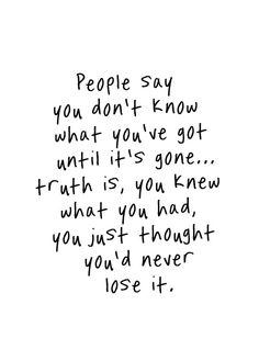 People say you don't know what you've got until it's gone...truth is, you knew what you had, you just thought you'd never lose it.