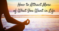 How to Attract More of What You Want in Life
