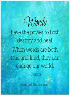 Use words both kind and true.  Visit us at: www.GratitudeHabitat.com