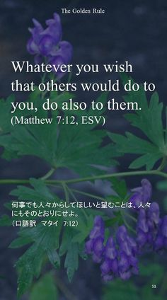 Whatever you wish that others would do to you, do also to them.(Matthew 7:12, ESV)何事でも人々からしてほしいと望むことは、人々にもそのとおりにせよ。 (口語訳 マタイ 7:12)