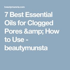 7 Best Essential Oils for Clogged Pores & How to Use - beautymunsta