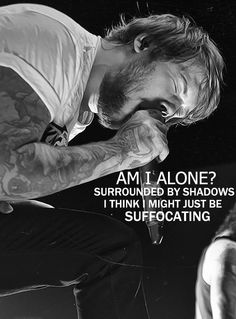 Asking Alexandria// The Death of me Am I alone? Surrounded by shadows I think I might just be suffocating