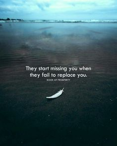 They start missing you when they fail to replace you.
