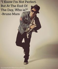 I know I'm not perfect. But at the end of the day, who is? Bruno Mars