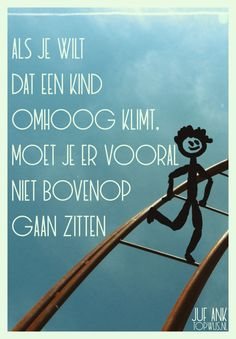 Juf Ank: Als je wilt dat een kind omhoog klimt, moet je er vooral niet bovenop gaan zitten Love Children Quotes, Quotes For Kids, Love Yourself Quotes, Love Quotes, Inspirational Quotes, Quote Posters, Quote Prints, Coaching, Kindness Quotes