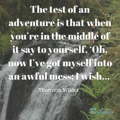 The test of an adventure is that when you're in the middle of it say to yourself, 'Oh, now I've got myself into an awful mess; I wish..'  ~ Thornton Wilder  #qotd #quotes #explore #nature