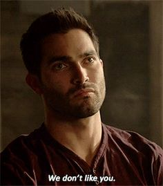"""We don't like you "" said Derek Hale aka Tyler Hoechlin in Teen Wolf"