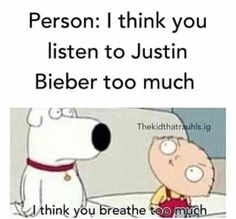 That's so true and funny cause I listen to Justin Bieber  too much
