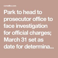 Park to head to prosecutor office to face investigation for official charges; March 31 set as date for determination    코리일보   CoreeILBO