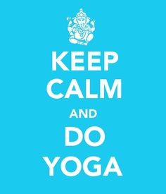 Keep Calm and Do Yoga. I will remember this while I'm working on my yoga teacher training.