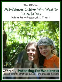 Article: The Key to Well-Behaved Children Who Listen to You, While Fully Respecting Them by Eliane of Parenting For Wholeness ~ Positive parenting that works, heals, and changes the world.