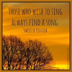 Those who wish to sing always find a song. Swedish Proverb