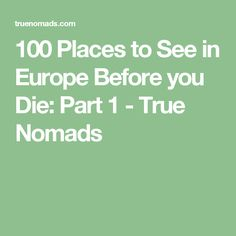 100 Places to See in Europe Before you Die: Part 1 - True Nomads