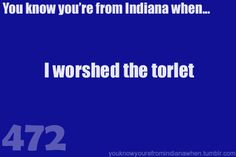 You know you're from Indiana when..thats how my mama talks:) lol.
