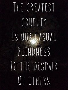 The greatest cruelty is our casual blindness to the despair of others. It seems as if people have lost their sense of compassion and empathy and created self centeredness and greed to replace them. Quotable Quotes, Wisdom Quotes, Words Quotes, Me Quotes, Sayings, The Words, Quotes Dream, Quotes To Live By, Robert Kiyosaki