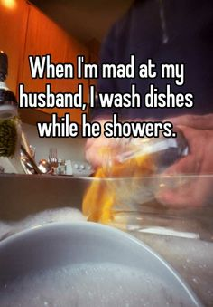 When I'm mad at my husband, I wash dishes while he showers.
