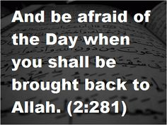 Qur'an al-Baqarah (The Cow) 2:281: And fear a Day when you will be returned to Allah. Then every soul will be compensated for what it earned, and they will not be treated unjustly.