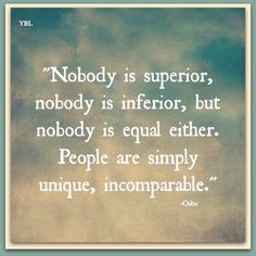 Nobody is Superior, nobody is Inferior, but nobody is Equal either. People are simply Unique, Incomparable. ~ Osho ~