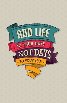Add life to your days, not days to your life.