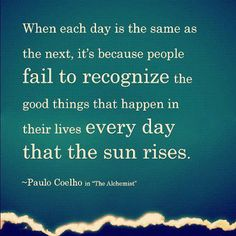 When each day is the same as the next, it's because people fail to recognize the good things that happen in their lives every day that the Sun rises. ~ Paul Coelho ~
