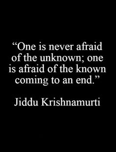 One is never afraid of the unknown; one is afraid of the known coming to an end. -Jiddu Krishnamurti