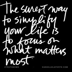 The surest way to simplify your life is to focus on what matters most. @DanielleLaPorte #Truthbomb http://www.daniellelaporte.com/truthbomb/simplify-life-focus-matters/ Best.advice.ever