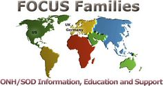 "ONH/SOD Family Focus (optic nerve hypoplasia/septo optic dysplasia): FOCUS Families provides ""Information, Education and Support"" to those affected by Optic Nerve Hypoplasia (ONH) & Septo Optic Dysplasia (SOD) world wide. FOCUS Families has divisions in Germany, The United Kingdom and The United States of America."