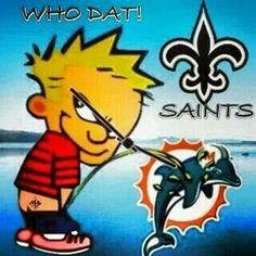 Geaux Saints beat the Dolphins. Piss on the Dolphins.