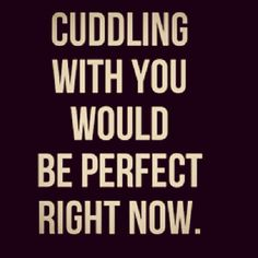 Whom would be cuddling with me?
