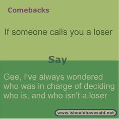 to say if you are called a loser If someone calls you a loser put them in their place with this comeback. Check out our top ten comeback lists. If someone calls you a loser put them in their place with this comeback. Check out our top ten comeback lists. Funny Insults And Comebacks, Witty Insults, Savage Comebacks, Snappy Comebacks, Clever Comebacks, Funny Comebacks, Sassy Quotes, Sarcastic Quotes, Funny Quotes