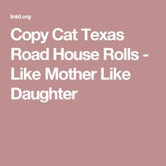 Copy Cat Texas Road House Rolls - Like Mother Like Daughter