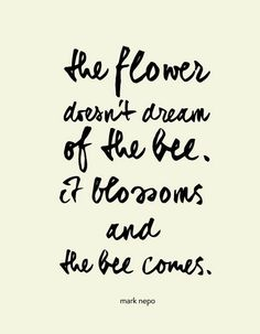 The flower doesn't dream of the bee, it blossoms and the bee comes. <3