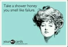Take a shower honey, you smell like failure.