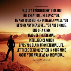 #ldsquotes #individualworth #divinenature #preskimball This is a partnership. God and his creation... He loves you. He and your mother in heaven value you beyond any measure... You are unique. One of a kind, made of the eternal intelligence which gives you claim upon eternal life. Let there be no question in your mind about your value as an individual.