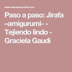 Paso a paso: Jirafa –amigurumi- - Tejiendo lindo - Graciela Gaudi