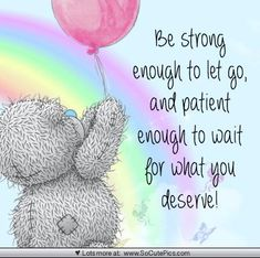 Be strong enough to let go, and patient enough to wait for what you deserve. Teddy Bear Quotes, Teddy Bear Images, Teddy Bear Pictures, Bear Pics, Meaningful Quotes, Inspirational Quotes, Motivational Quotes, Blue Nose Friends, Card Sentiments