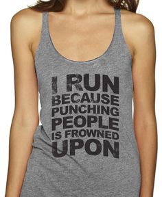 I run because punching people is frowned upon!