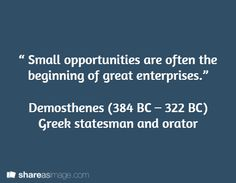 """"""" Small opportunities are often the beginning of great enterprises.""""   Demosthenes (384 BC – 322 BC)  Greek statesman and orator"""