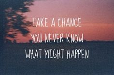 Take a chance you never know what might happen.
