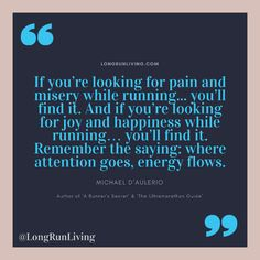 If you're looking for pain and misery while running. you'll find it. And if you're looking for joy and happiness while running… you'll find it. Remember the saying: where attention goes, energy flows Marathon Motivation, Running Motivation, Fitness Motivation, Marathon Quotes, Ultra Marathon Training, Quotes To Live By, Life Quotes, Motivational Quotes, Inspirational Quotes