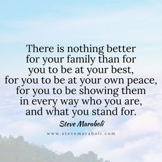 There is nothing better for your family than for you to be at your best, for you to be at your own peace, for you to be showing them in every way who you are, and what you stand for. - Steve Maraboli