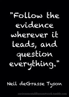"""Follow the evidence wherever it leads, and question everything."" - Neil deGrasse Tyson"