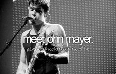 Liste de Seau: Bucket List: Meet John Mayer. This would be one of the best days of my existence... besides getting married of course !