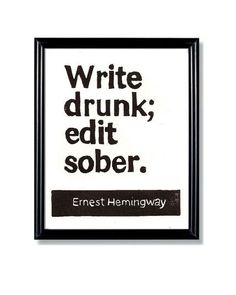 "Ernest Hemingway: ""Write drunk; edit sober."""