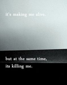 it's making me alive, but at the same time, it's killing me.