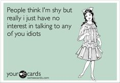 People think I'm shy, but really I just have no interest in talking to any of you idiots.